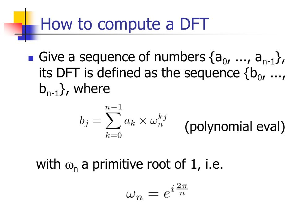 How to compute a DFT Give a sequence of numbers {a0, ..., an-1}, its DFT is defined as the sequence {b0, ..., bn-1}, where.