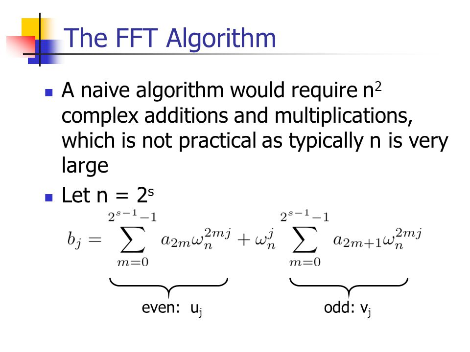 The FFT Algorithm A naive algorithm would require n2 complex additions and multiplications, which is not practical as typically n is very large.