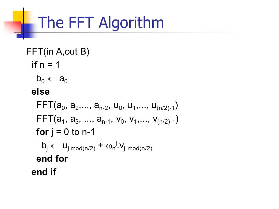 The FFT Algorithm FFT(in A,out B) if n = 1 b0  a0 else