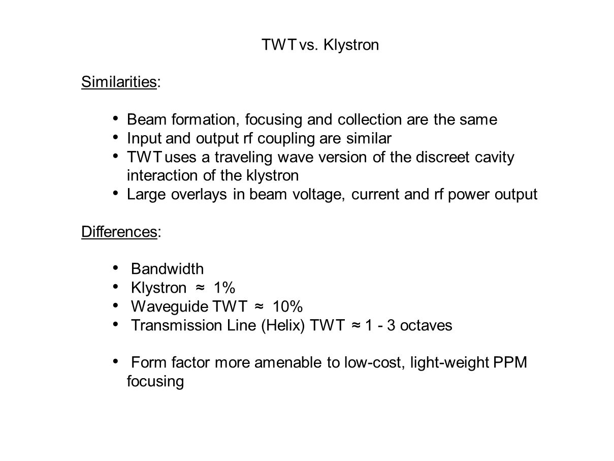 TWT vs. Klystron Similarities: Beam formation, focusing and collection are the same. Input and output rf coupling are similar.