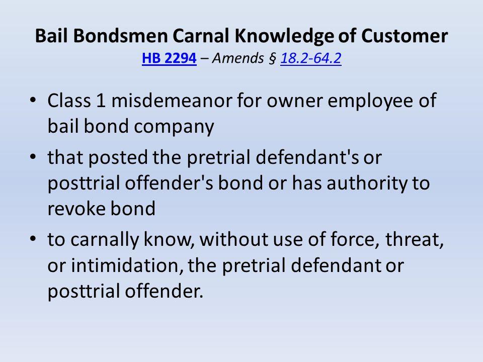 Bail Bondsmen Carnal Knowledge of Customer HB 2294 – Amends § 18. 2-64