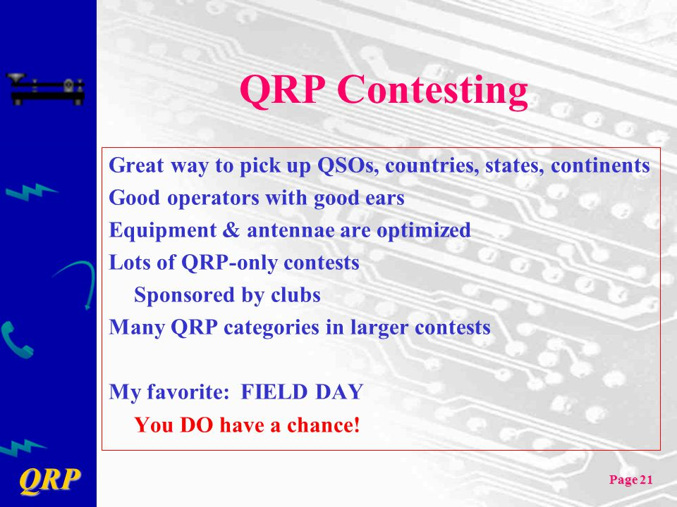 QRP Contesting Great way to pick up QSOs, countries, states, continents. Good operators with good ears.