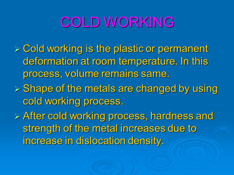 COLD WORKING Cold working is the plastic or permanent deformation at room temperature. In this process, volume remains same.