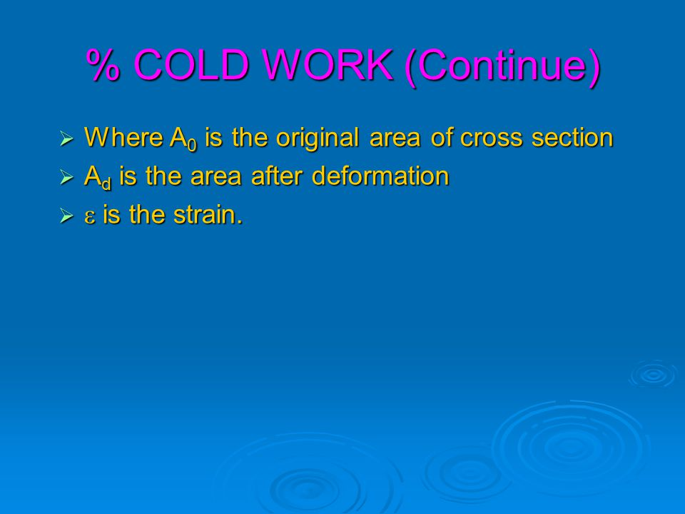 % COLD WORK (Continue) Where A0 is the original area of cross section
