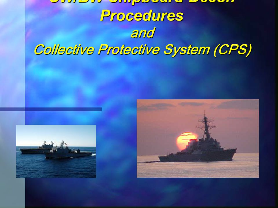CW/BW Shipboard Decon Procedures and Collective Protective System (CPS)