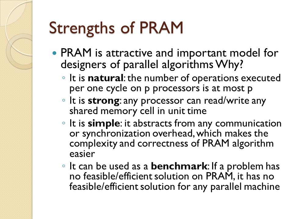 Strengths of PRAM PRAM is attractive and important model for designers of parallel algorithms Why