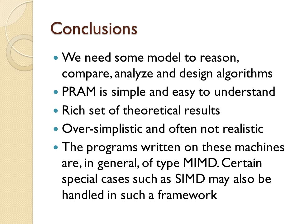 Conclusions We need some model to reason, compare, analyze and design algorithms. PRAM is simple and easy to understand.