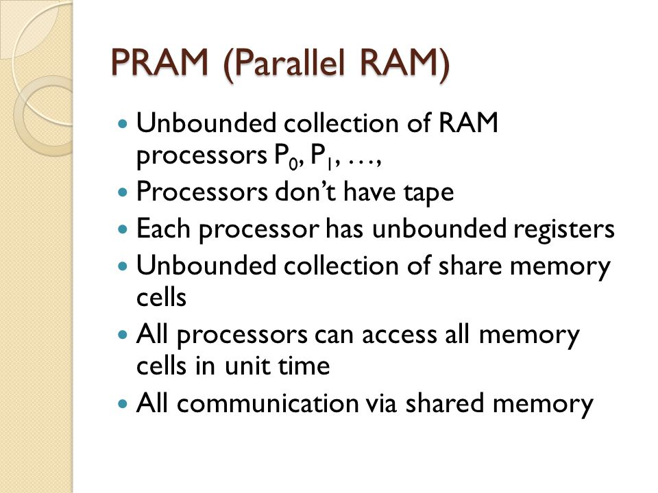 PRAM (Parallel RAM) Unbounded collection of RAM processors P0, P1, …,
