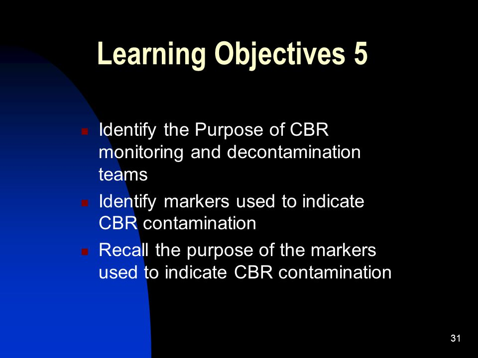 Learning Objectives 5 Identify the Purpose of CBR monitoring and decontamination teams. Identify markers used to indicate CBR contamination.