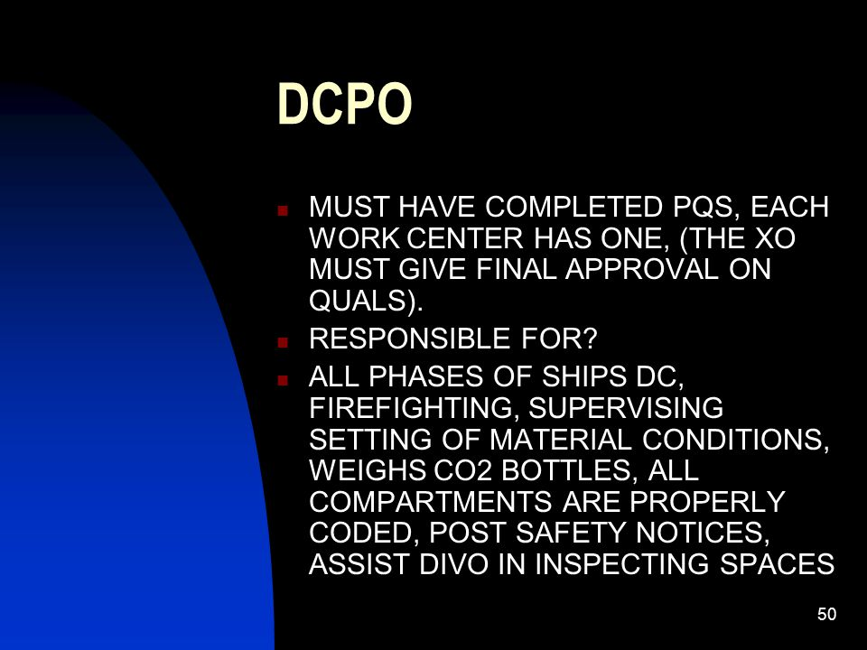 DCPO MUST HAVE COMPLETED PQS, EACH WORK CENTER HAS ONE, (THE XO MUST GIVE FINAL APPROVAL ON QUALS).