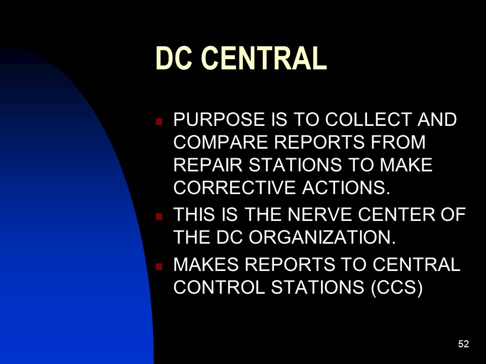 DC CENTRAL PURPOSE IS TO COLLECT AND COMPARE REPORTS FROM REPAIR STATIONS TO MAKE CORRECTIVE ACTIONS.