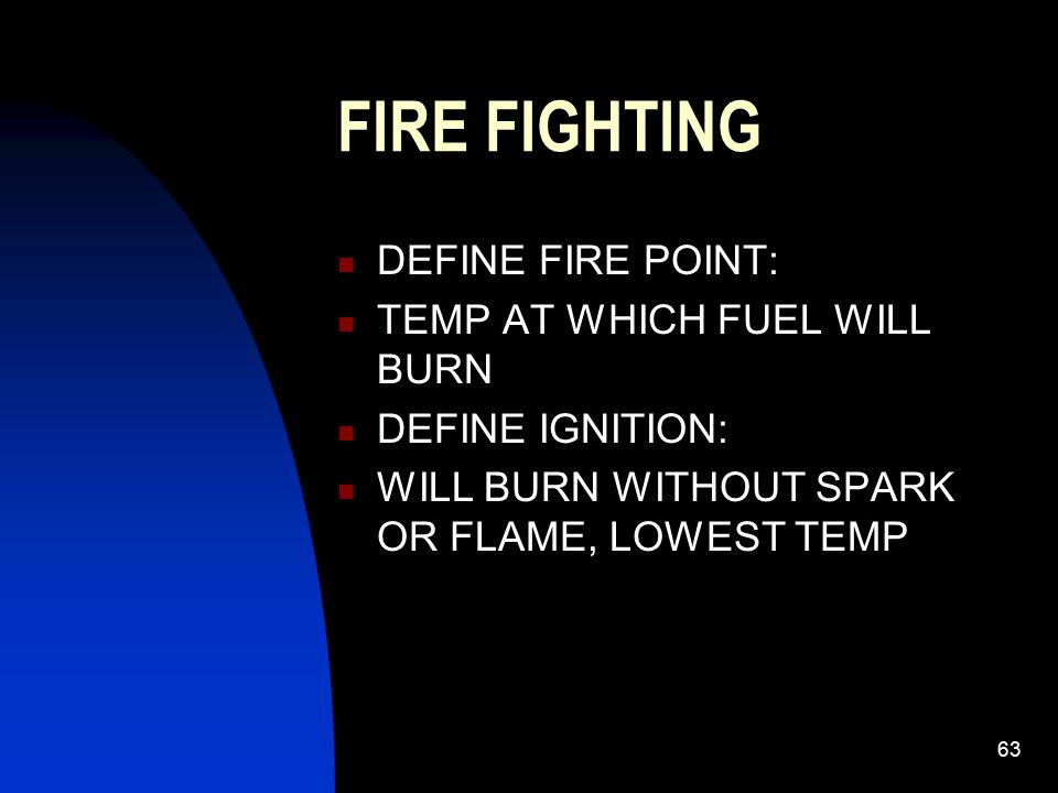 FIRE FIGHTING DEFINE FIRE POINT: TEMP AT WHICH FUEL WILL BURN