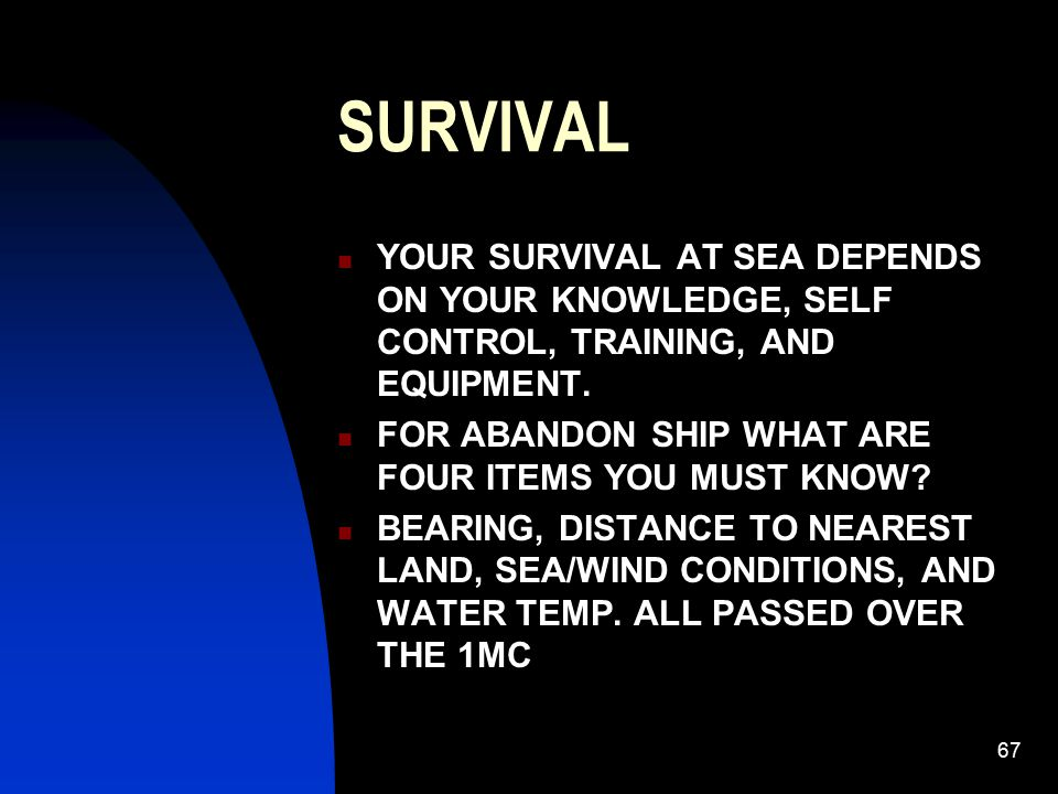 SURVIVAL YOUR SURVIVAL AT SEA DEPENDS ON YOUR KNOWLEDGE, SELF CONTROL, TRAINING, AND EQUIPMENT. FOR ABANDON SHIP WHAT ARE FOUR ITEMS YOU MUST KNOW
