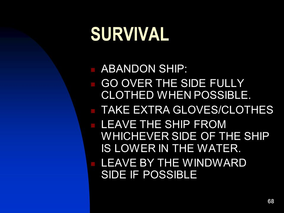 SURVIVAL ABANDON SHIP: GO OVER THE SIDE FULLY CLOTHED WHEN POSSIBLE.