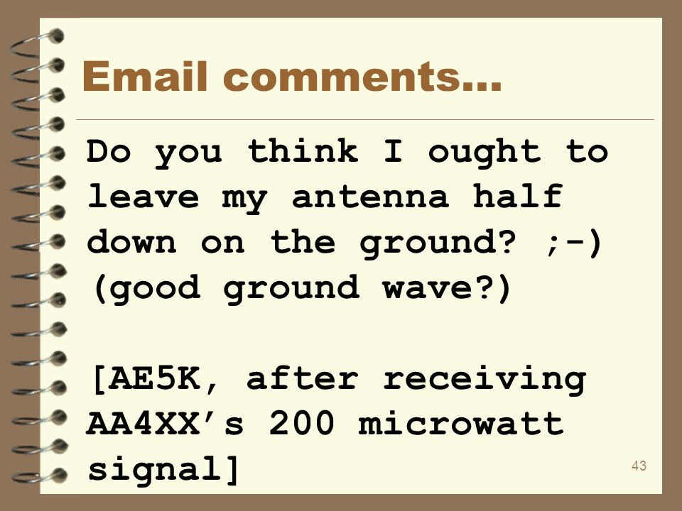 Email comments... Do you think I ought to leave my antenna half down on the ground ;-) (good ground wave )