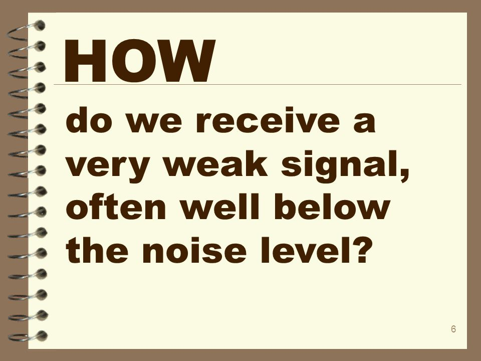 HOW do we receive a very weak signal, often well below the noise level
