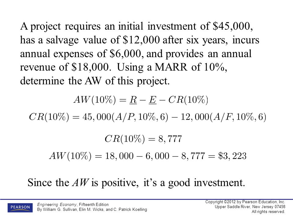 A project requires an initial investment of $45,000, has a salvage value of $12,000 after six years, incurs annual expenses of $6,000, and provides an annual revenue of $18,000. Using a MARR of 10%, determine the AW of this project.