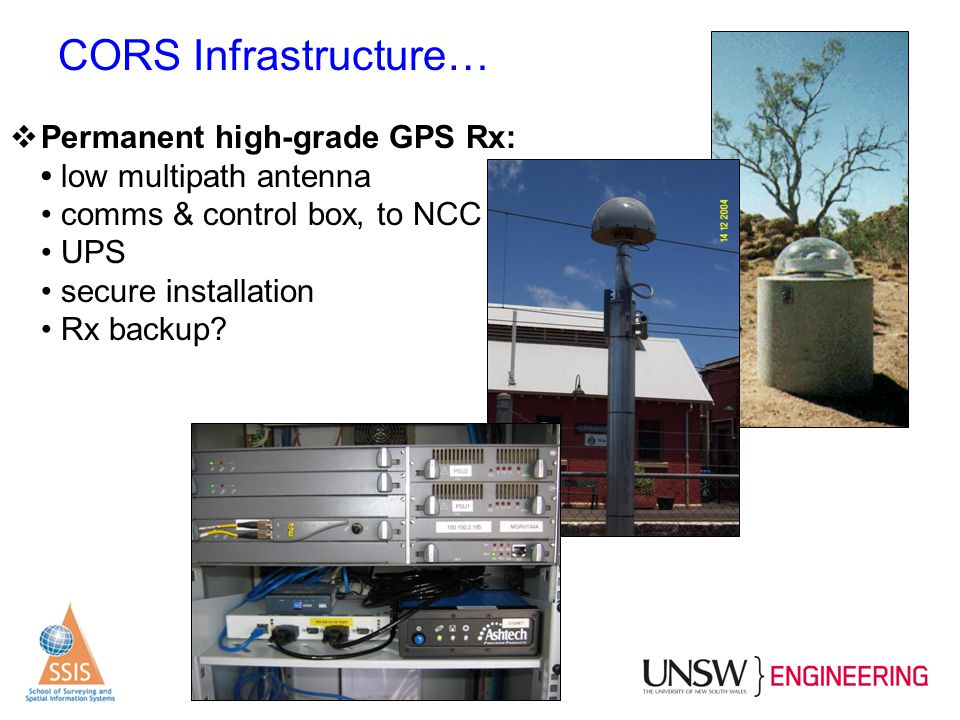 CORS Infrastructure… Permanent high-grade GPS Rx: • low multipath antenna • comms & control box, to NCC • UPS • secure installation • Rx backup