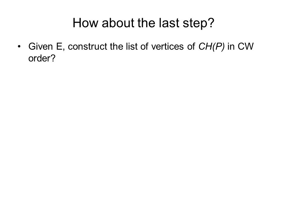 How about the last step Given E, construct the list of vertices of CH(P) in CW order