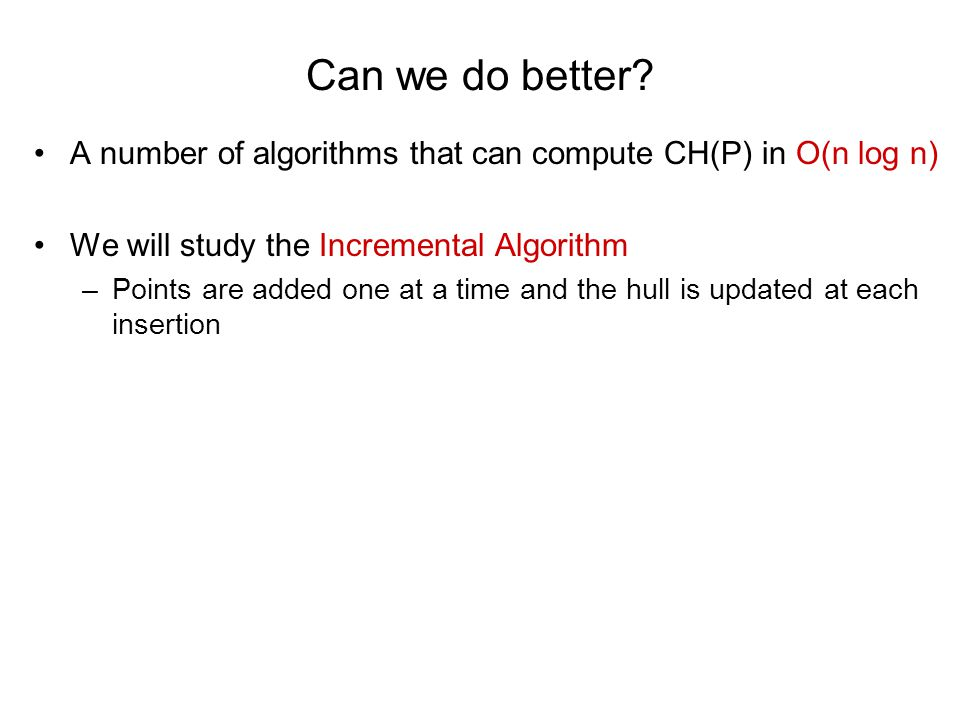 Can we do better A number of algorithms that can compute CH(P) in O(n log n) We will study the Incremental Algorithm.