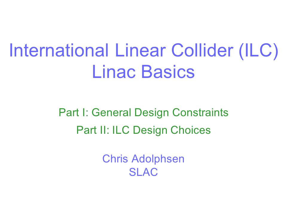 International Linear Collider (ILC) Linac Basics Part I: General Design Constraints Part II: ILC Design Choices Chris Adolphsen SLAC
