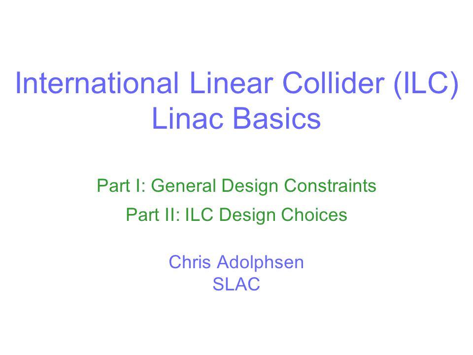 International Linear Collider (ILC) Linac Basics Part I: General Design Constraints Part II: ILC Design Choices Chris Adolphsen SLAC