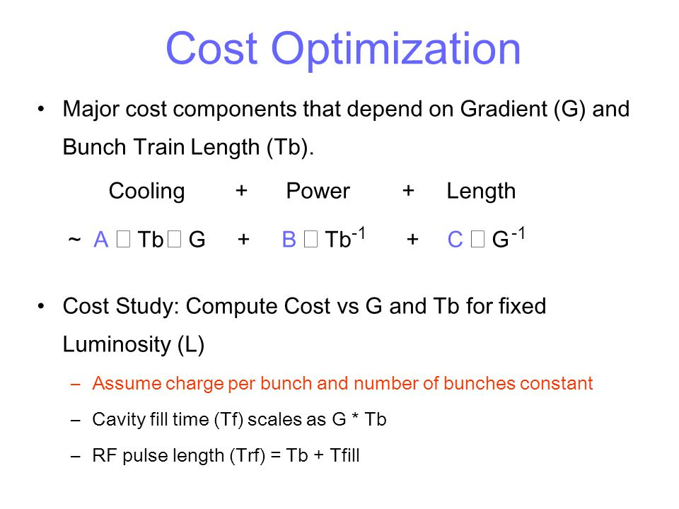 Cost Optimization Major cost components that depend on Gradient (G) and Bunch Train Length (Tb). Cooling + Power + Length.