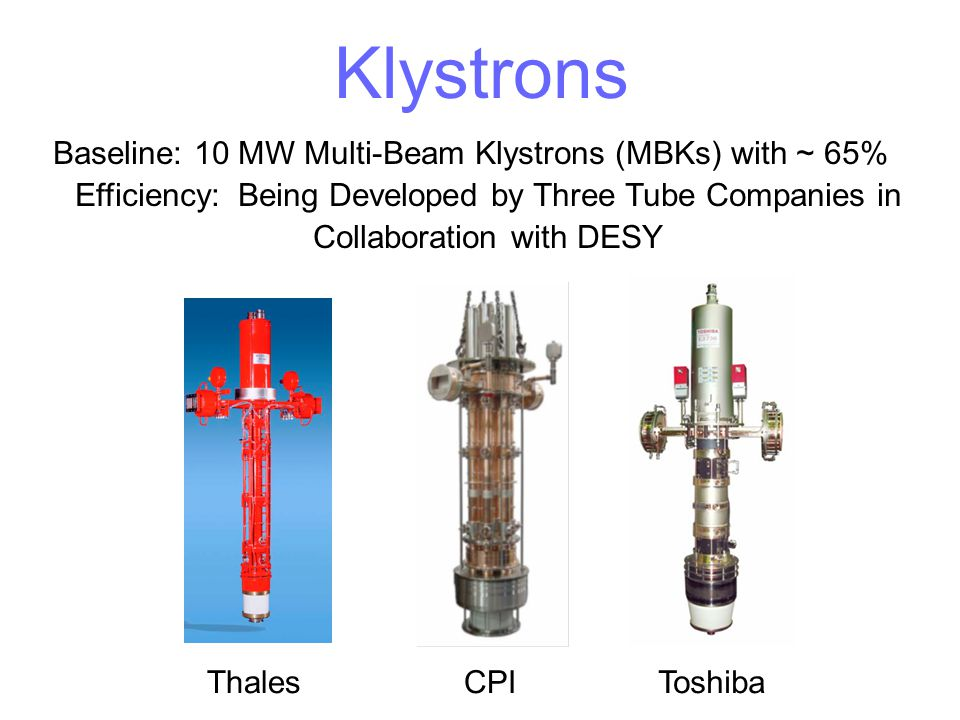 Klystrons Baseline: 10 MW Multi-Beam Klystrons (MBKs) with ~ 65% Efficiency: Being Developed by Three Tube Companies in Collaboration with DESY.
