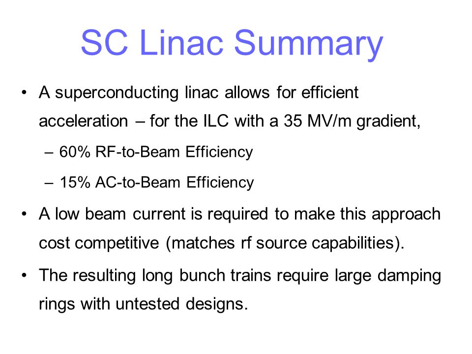 SC Linac Summary A superconducting linac allows for efficient acceleration – for the ILC with a 35 MV/m gradient,