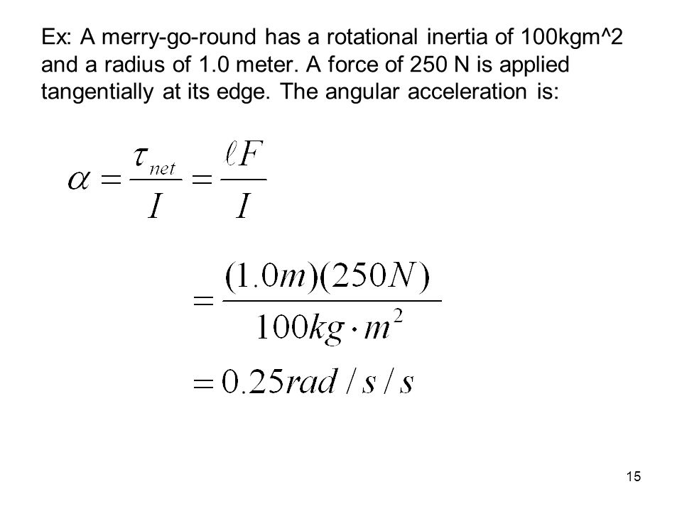 Ex: A merry-go-round has a rotational inertia of 100kgm^2 and a radius of 1.0 meter.
