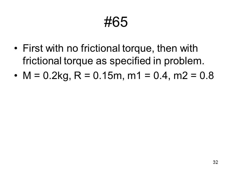 #65 First with no frictional torque, then with frictional torque as specified in problem.
