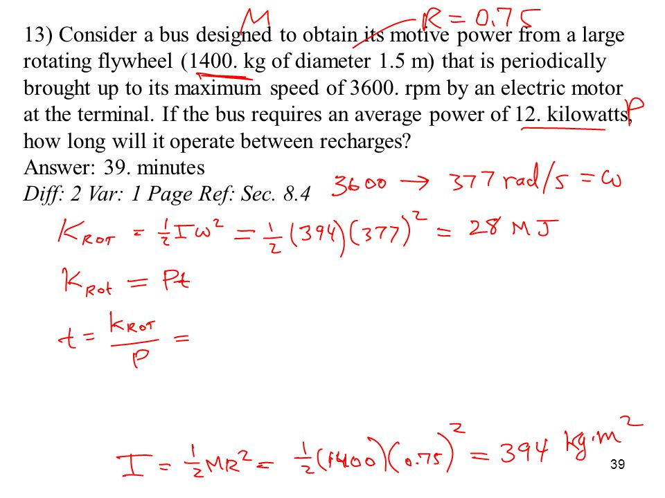 13) Consider a bus designed to obtain its motive power from a large rotating flywheel (1400. kg of diameter 1.5 m) that is periodically brought up to its maximum speed of 3600. rpm by an electric motor at the terminal. If the bus requires an average power of 12. kilowatts, how long will it operate between recharges