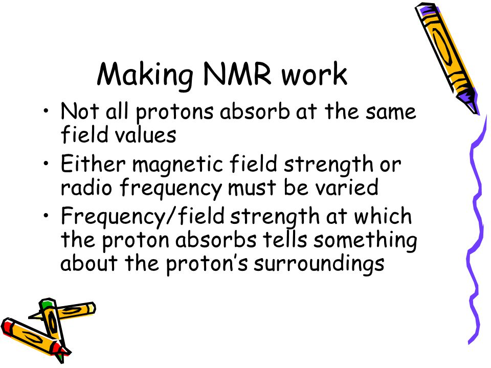 Making NMR work Not all protons absorb at the same field values