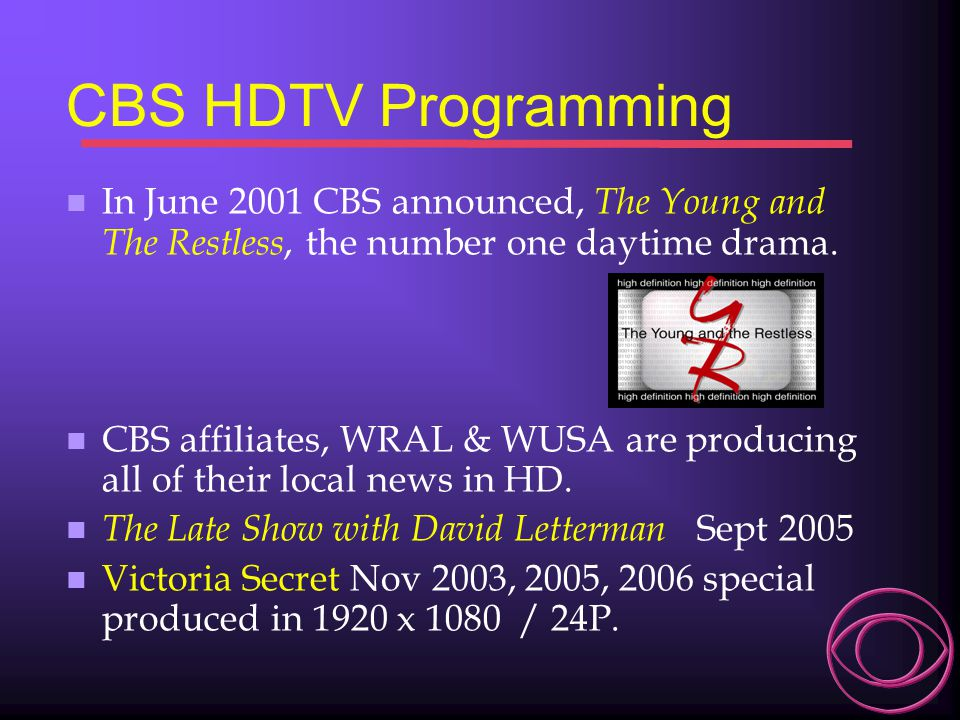 CBS HDTV Programming In June 2001 CBS announced, The Young and The Restless, the number one daytime drama.