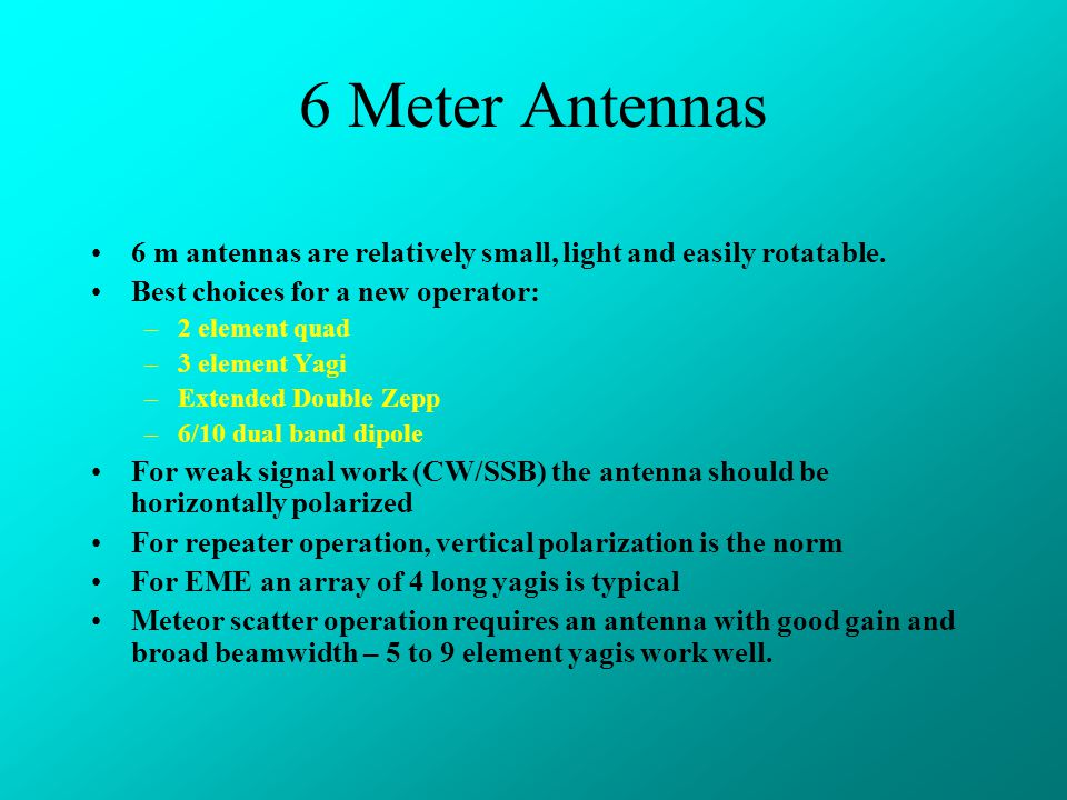 6 Meter Antennas 6 m antennas are relatively small, light and easily rotatable. Best choices for a new operator: