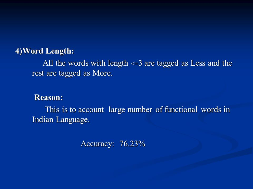 4)Word Length: All the words with length <=3 are tagged as Less and the rest are tagged as More. Reason: