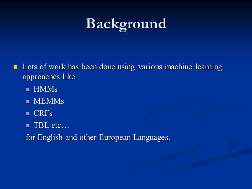 Background Lots of work has been done using various machine learning approaches like. HMMs. MEMMs.