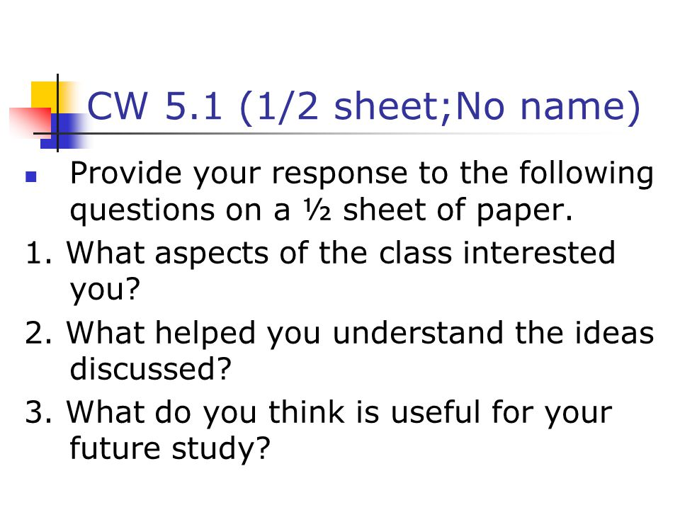 CW 5.1 (1/2 sheet;No name) Provide your response to the following questions on a ½ sheet of paper. 1. What aspects of the class interested you
