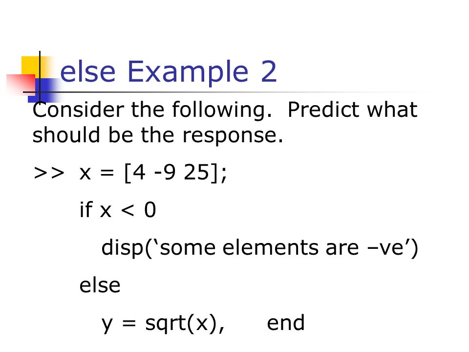 else Example 2 Consider the following. Predict what should be the response. >> x = [ ]; if x < 0.