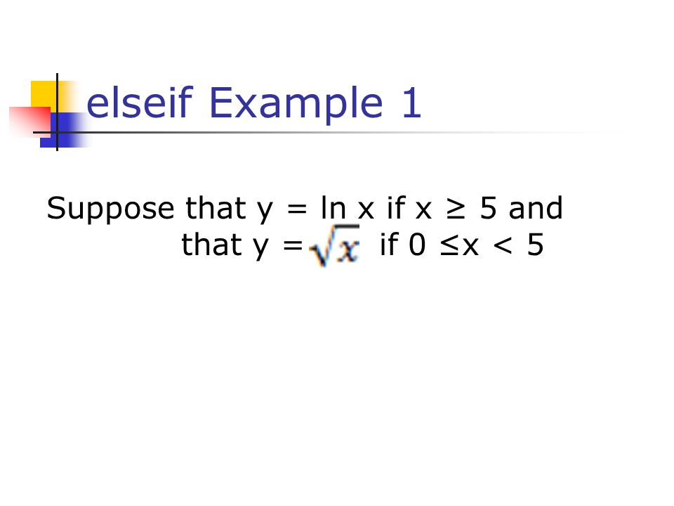 elseif Example 1 Suppose that y = ln x if x ≥ 5 and that y = if 0 ≤x < 5 41