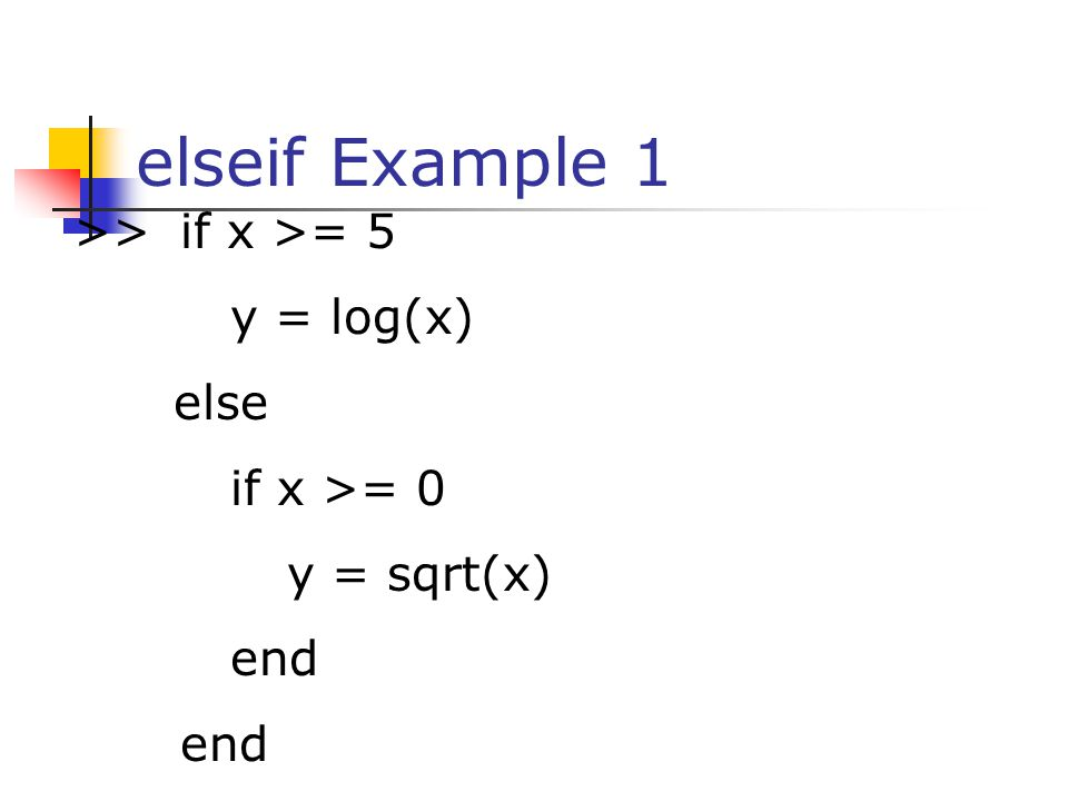elseif Example 1 >> if x >= 5 y = log(x) else if x >= 0