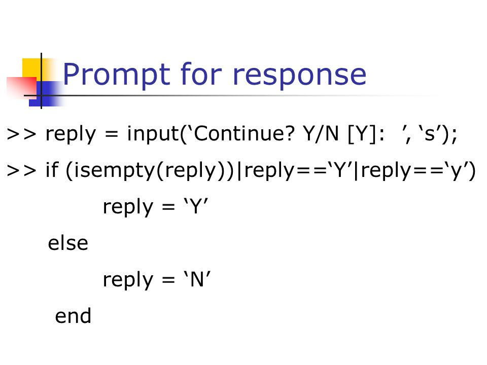 Prompt for response >> reply = input('Continue Y/N [Y]: ', 's'); >> if (isempty(reply))|reply=='Y'|reply=='y')