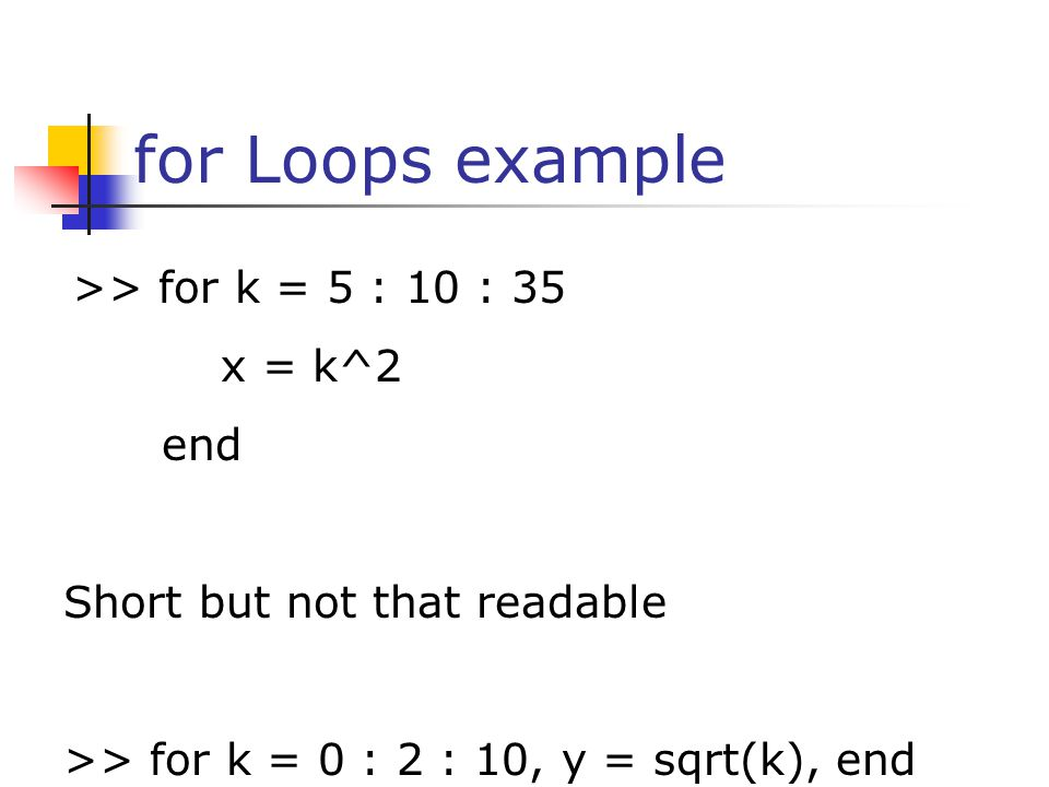 for Loops example >> for k = 5 : 10 : 35 x = k^2 end