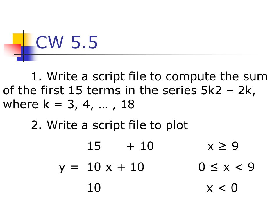 CW 5.5 1. Write a script file to compute the sum of the first 15 terms in the series 5k2 – 2k, where k = 3, 4, … , 18.