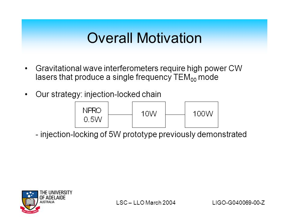 Overall Motivation Gravitational wave interferometers require high power CW lasers that produce a single frequency TEM00 mode.