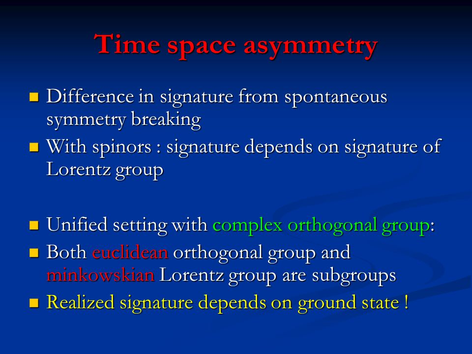 Time space asymmetry Difference in signature from spontaneous symmetry breaking. With spinors : signature depends on signature of Lorentz group.