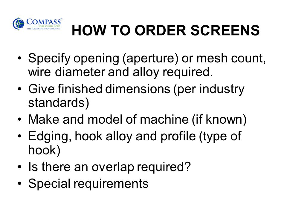 HOW TO ORDER SCREENS Specify opening (aperture) or mesh count, wire diameter and alloy required. Give finished dimensions (per industry standards)