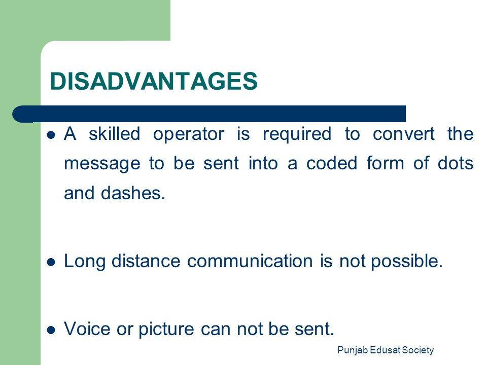 DISADVANTAGES A skilled operator is required to convert the message to be sent into a coded form of dots and dashes.