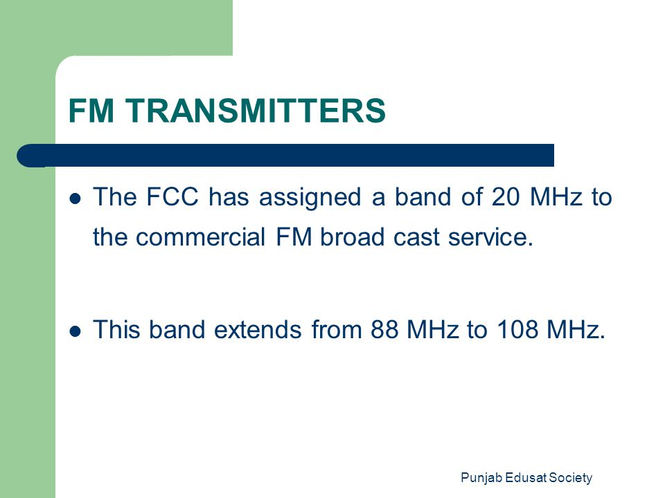 FM TRANSMITTERS The FCC has assigned a band of 20 MHz to the commercial FM broad cast service. This band extends from 88 MHz to 108 MHz.