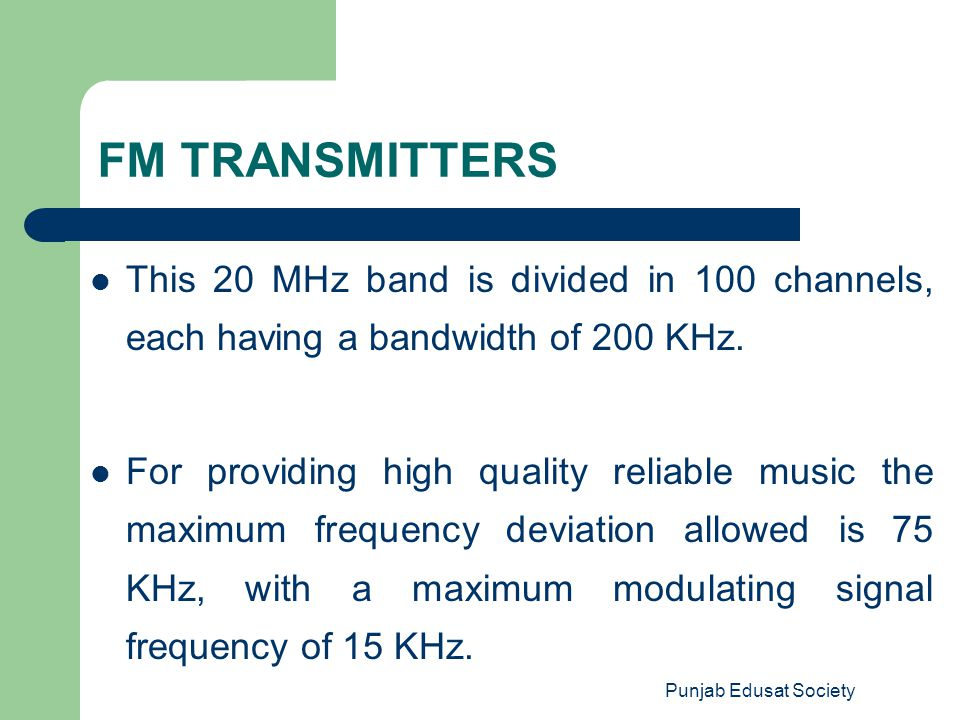 FM TRANSMITTERS This 20 MHz band is divided in 100 channels, each having a bandwidth of 200 KHz.